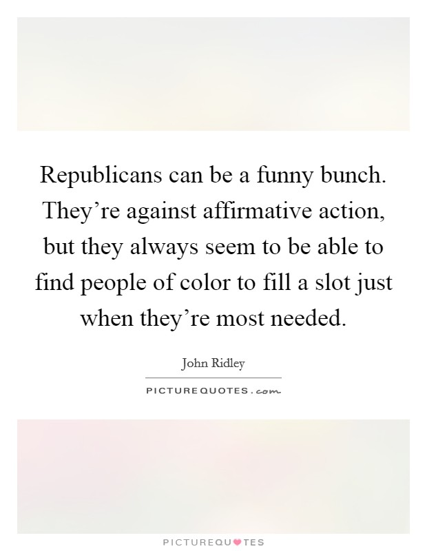 Republicans can be a funny bunch. They're against affirmative action, but they always seem to be able to find people of color to fill a slot just when they're most needed Picture Quote #1