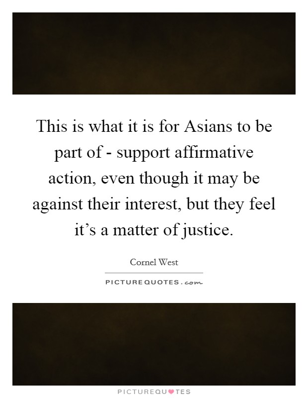 This is what it is for Asians to be part of - support affirmative action, even though it may be against their interest, but they feel it's a matter of justice Picture Quote #1