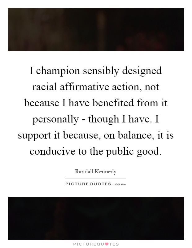 I champion sensibly designed racial affirmative action, not because I have benefited from it personally - though I have. I support it because, on balance, it is conducive to the public good Picture Quote #1
