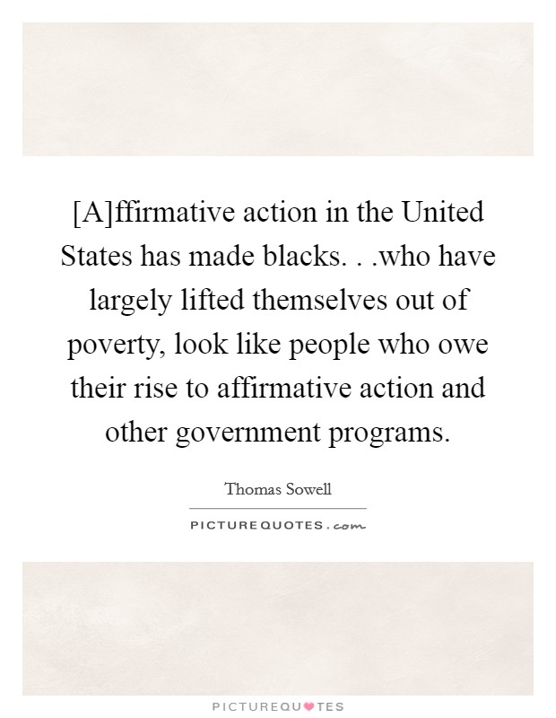 [A]ffirmative action in the United States has made blacks. . .who have largely lifted themselves out of poverty, look like people who owe their rise to affirmative action and other government programs Picture Quote #1
