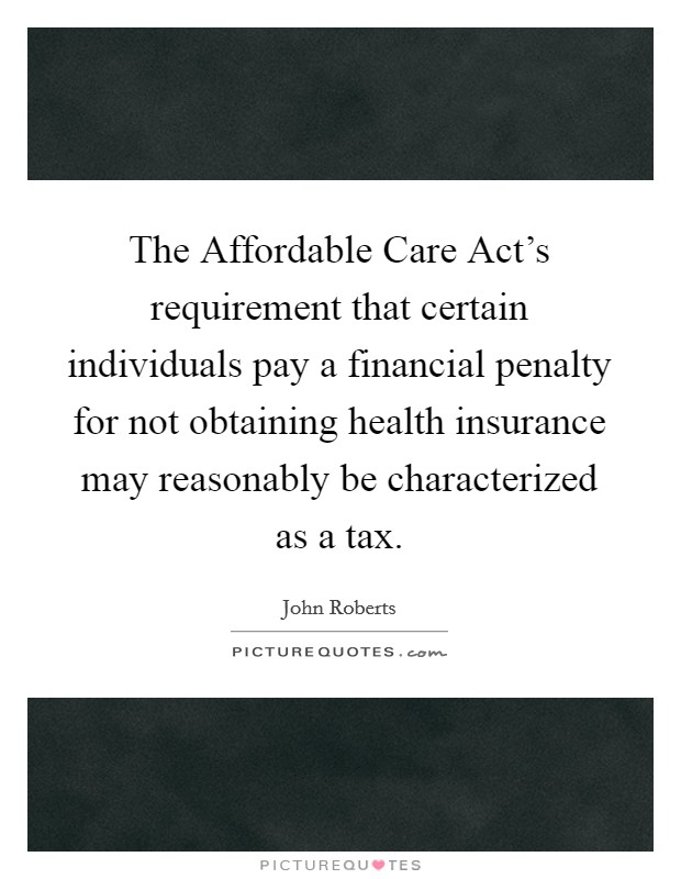 The Affordable Care Act's requirement that certain individuals pay a financial penalty for not obtaining health insurance may reasonably be characterized as a tax Picture Quote #1