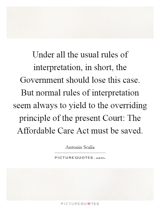 Under all the usual rules of interpretation, in short, the Government should lose this case. But normal rules of interpretation seem always to yield to the overriding principle of the present Court: The Affordable Care Act must be saved Picture Quote #1
