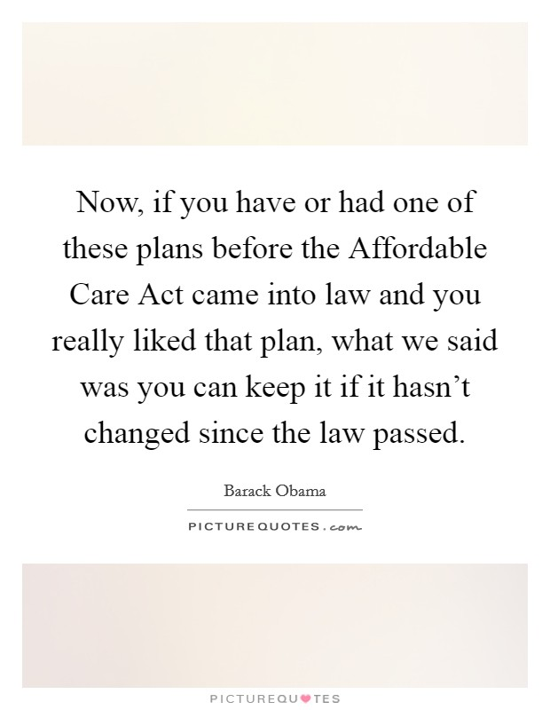 Now, if you have or had one of these plans before the Affordable Care Act came into law and you really liked that plan, what we said was you can keep it if it hasn't changed since the law passed Picture Quote #1