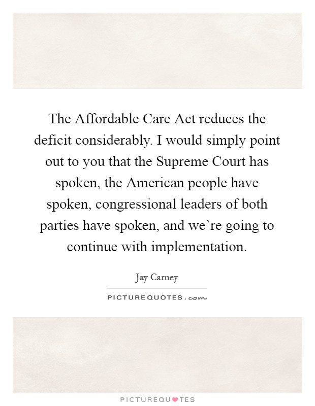 The Affordable Care Act reduces the deficit considerably. I would simply point out to you that the Supreme Court has spoken, the American people have spoken, congressional leaders of both parties have spoken, and we're going to continue with implementation Picture Quote #1