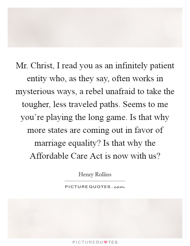 Mr. Christ, I read you as an infinitely patient entity who, as they say, often works in mysterious ways, a rebel unafraid to take the tougher, less traveled paths. Seems to me you're playing the long game. Is that why more states are coming out in favor of marriage equality? Is that why the Affordable Care Act is now with us? Picture Quote #1