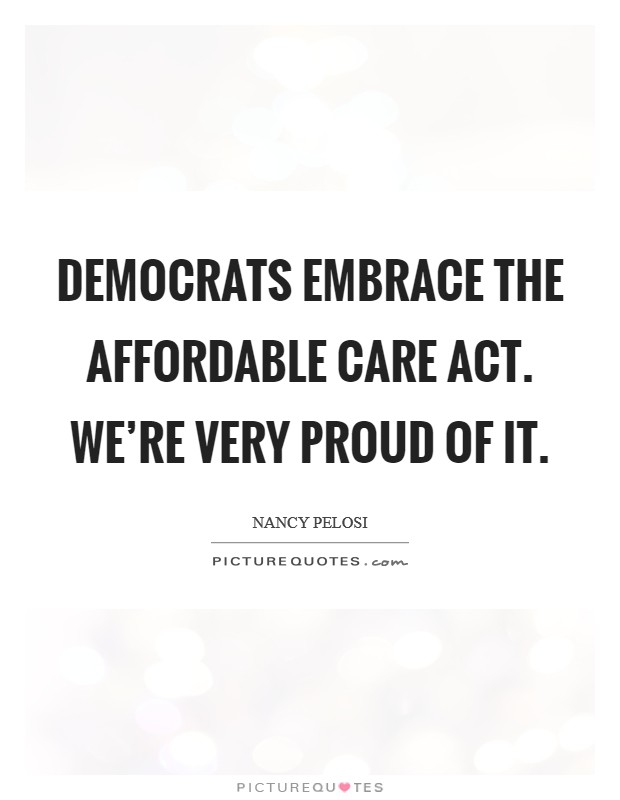 Democrats embrace The Affordable Care Act. We're very proud of it Picture Quote #1