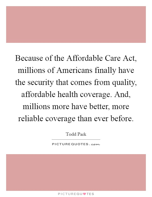 Because of the Affordable Care Act, millions of Americans finally have the security that comes from quality, affordable health coverage. And, millions more have better, more reliable coverage than ever before Picture Quote #1