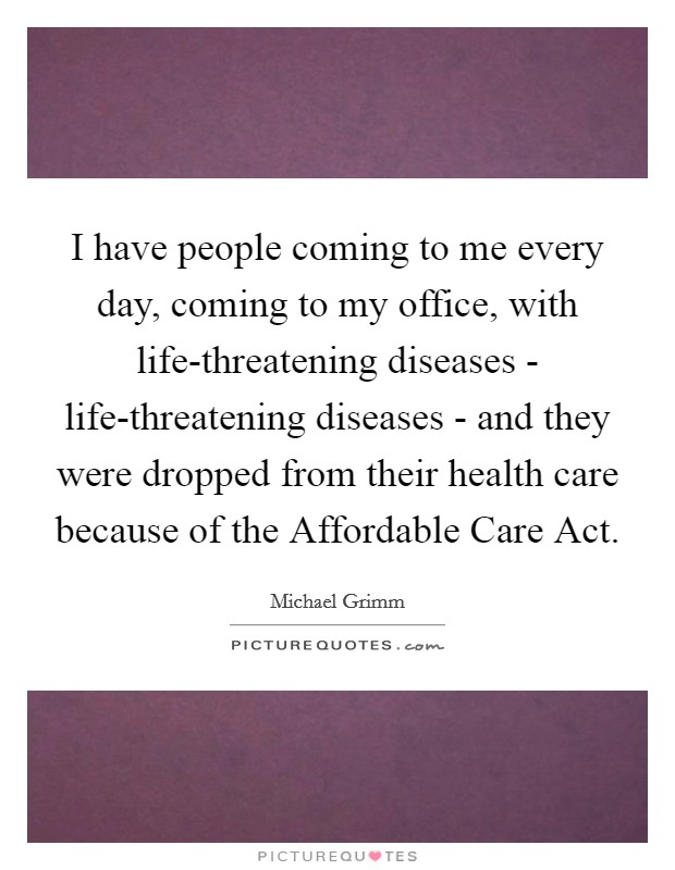 I have people coming to me every day, coming to my office, with life-threatening diseases - life-threatening diseases - and they were dropped from their health care because of the Affordable Care Act Picture Quote #1