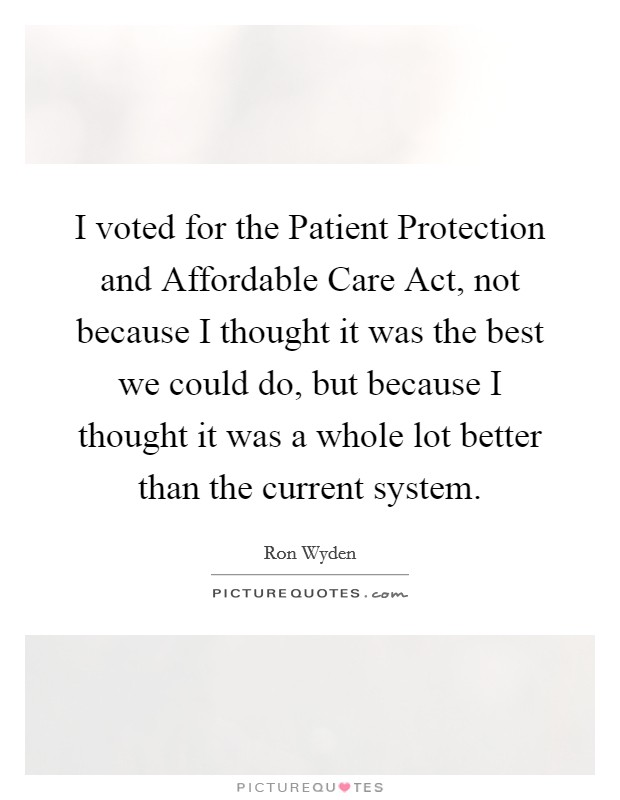 I voted for the Patient Protection and Affordable Care Act, not because I thought it was the best we could do, but because I thought it was a whole lot better than the current system Picture Quote #1