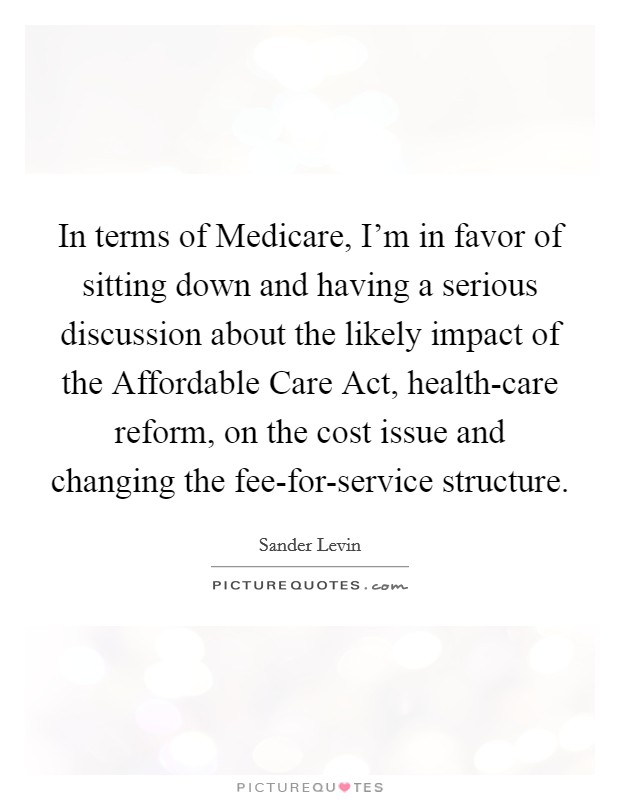 In terms of Medicare, I'm in favor of sitting down and having a serious discussion about the likely impact of the Affordable Care Act, health-care reform, on the cost issue and changing the fee-for-service structure Picture Quote #1