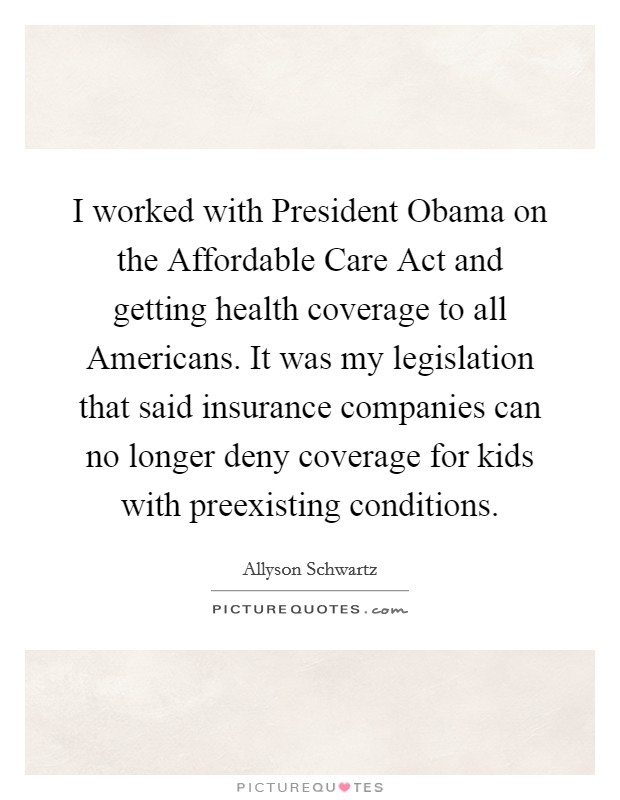 I worked with President Obama on the Affordable Care Act and getting health coverage to all Americans. It was my legislation that said insurance companies can no longer deny coverage for kids with preexisting conditions Picture Quote #1
