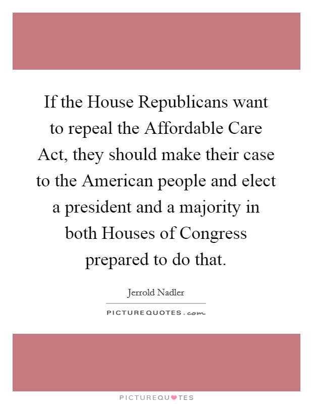 If the House Republicans want to repeal the Affordable Care Act, they should make their case to the American people and elect a president and a majority in both Houses of Congress prepared to do that Picture Quote #1