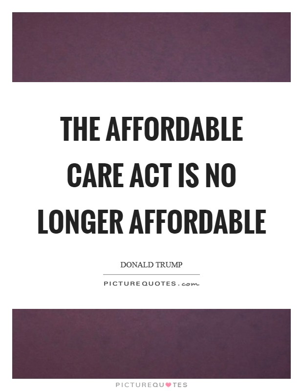 The Affordable Care Act is no longer affordable Picture Quote #1