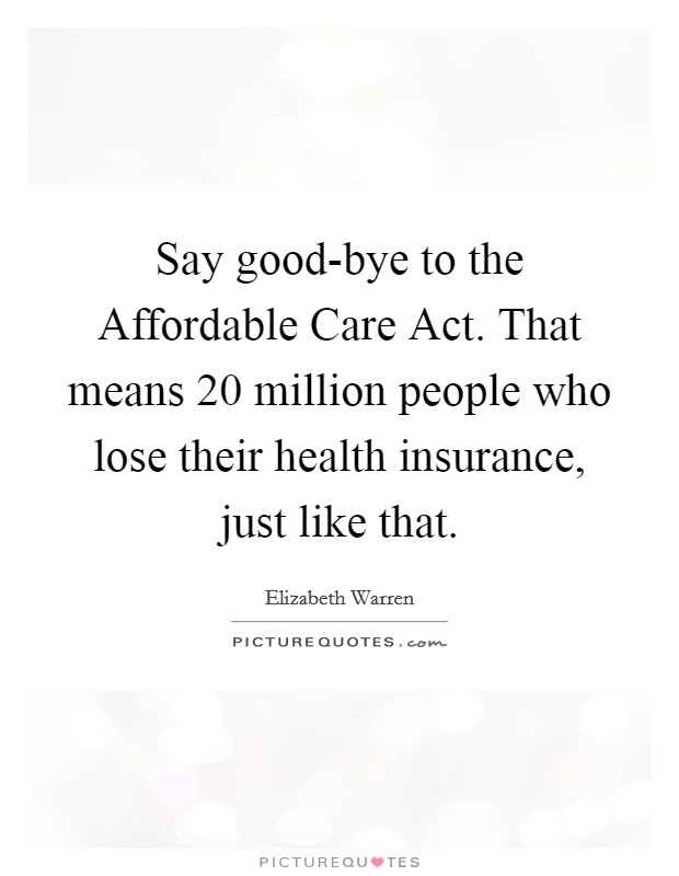 Say good-bye to the Affordable Care Act. That means 20 million people who lose their health insurance, just like that Picture Quote #1
