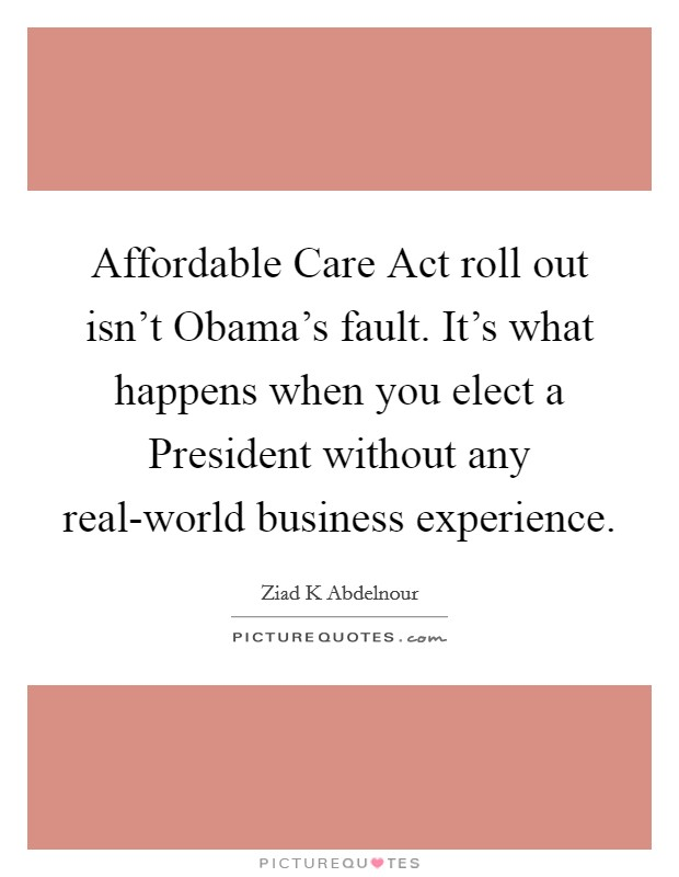 Affordable Care Act roll out isn't Obama's fault. It's what happens when you elect a President without any real-world business experience Picture Quote #1