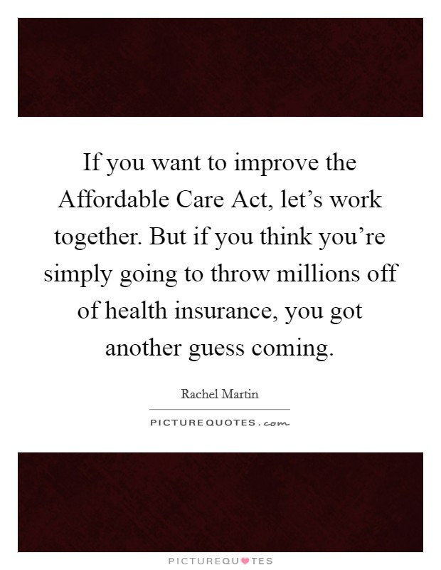 If you want to improve the Affordable Care Act, let's work together. But if you think you're simply going to throw millions off of health insurance, you got another guess coming Picture Quote #1
