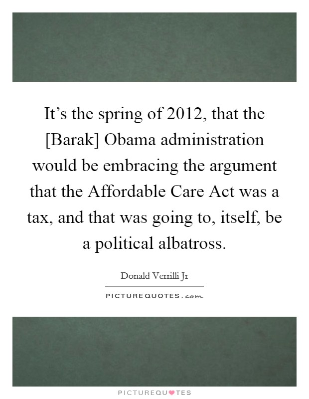 It's the spring of 2012, that the [Barak] Obama administration would be embracing the argument that the Affordable Care Act was a tax, and that was going to, itself, be a political albatross Picture Quote #1