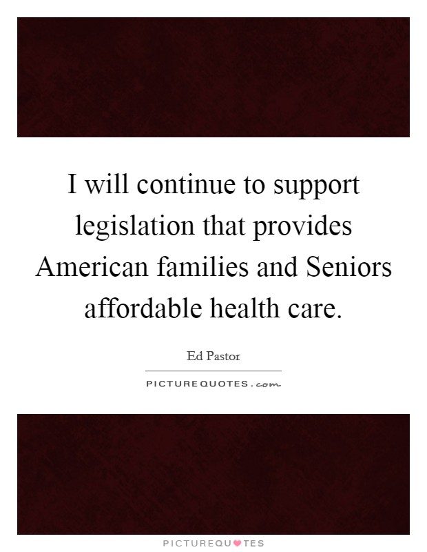 I will continue to support legislation that provides American families and Seniors affordable health care Picture Quote #1