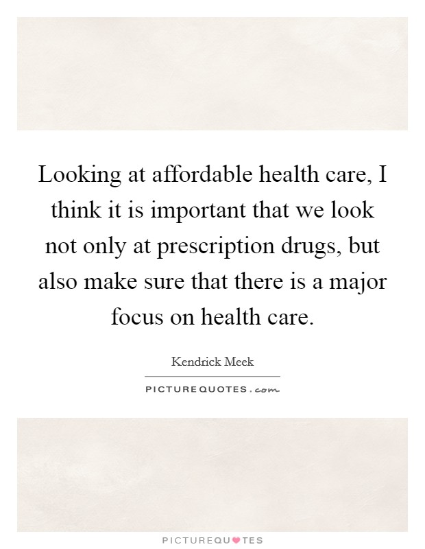 Looking at affordable health care, I think it is important that we look not only at prescription drugs, but also make sure that there is a major focus on health care Picture Quote #1