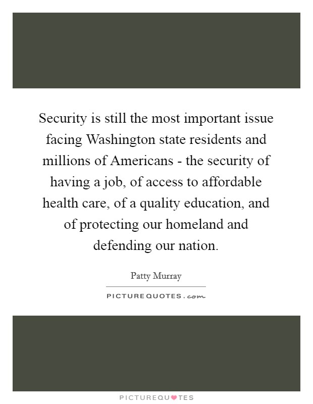 Security is still the most important issue facing Washington state residents and millions of Americans - the security of having a job, of access to affordable health care, of a quality education, and of protecting our homeland and defending our nation Picture Quote #1