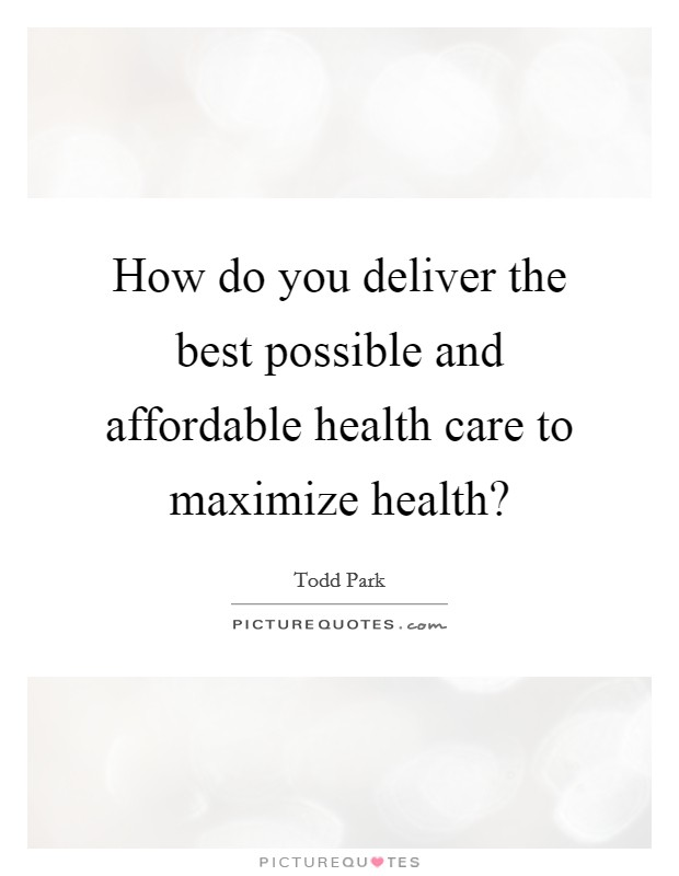 How do you deliver the best possible and affordable health care to maximize health? Picture Quote #1
