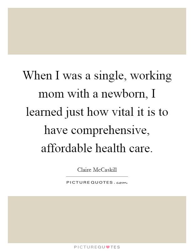 When I was a single, working mom with a newborn, I learned just how vital it is to have comprehensive, affordable health care. Picture Quote #1