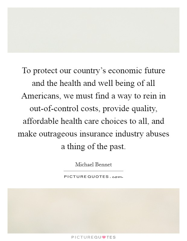 To protect our country's economic future and the health and well being of all Americans, we must find a way to rein in out-of-control costs, provide quality, affordable health care choices to all, and make outrageous insurance industry abuses a thing of the past Picture Quote #1