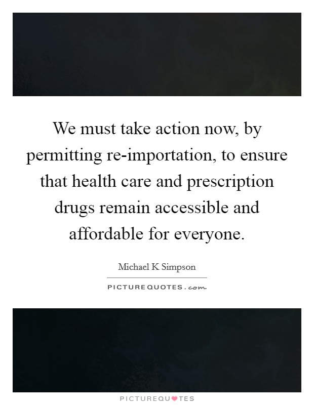 We must take action now, by permitting re-importation, to ensure that health care and prescription drugs remain accessible and affordable for everyone Picture Quote #1