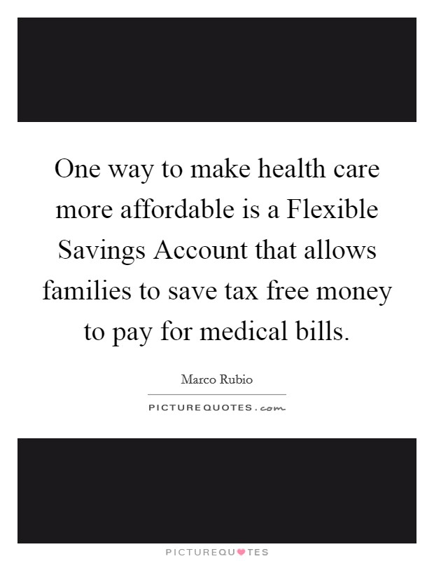 One way to make health care more affordable is a Flexible Savings Account that allows families to save tax free money to pay for medical bills Picture Quote #1