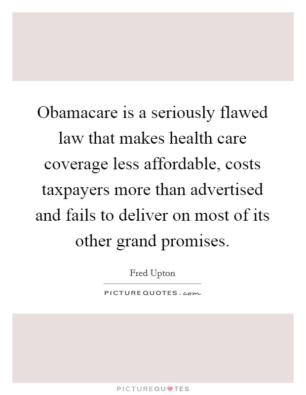 Obamacare is a seriously flawed law that makes health care coverage less affordable, costs taxpayers more than advertised and fails to deliver on most of its other grand promises Picture Quote #1
