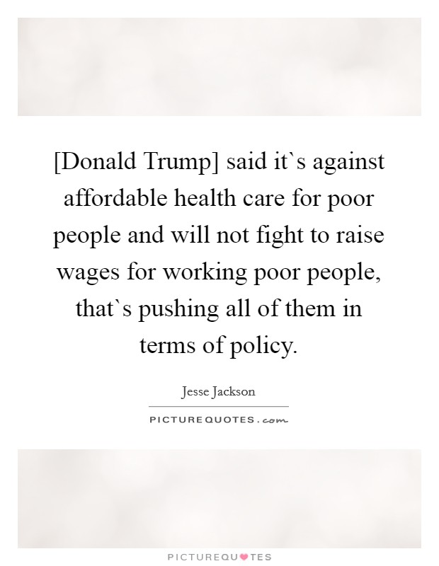 [Donald Trump] said it`s against affordable health care for poor people and will not fight to raise wages for working poor people, that`s pushing all of them in terms of policy Picture Quote #1