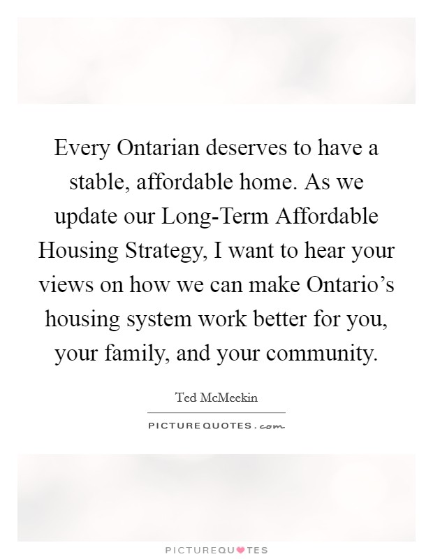 Every Ontarian deserves to have a stable, affordable home. As we update our Long-Term Affordable Housing Strategy, I want to hear your views on how we can make Ontario's housing system work better for you, your family, and your community Picture Quote #1