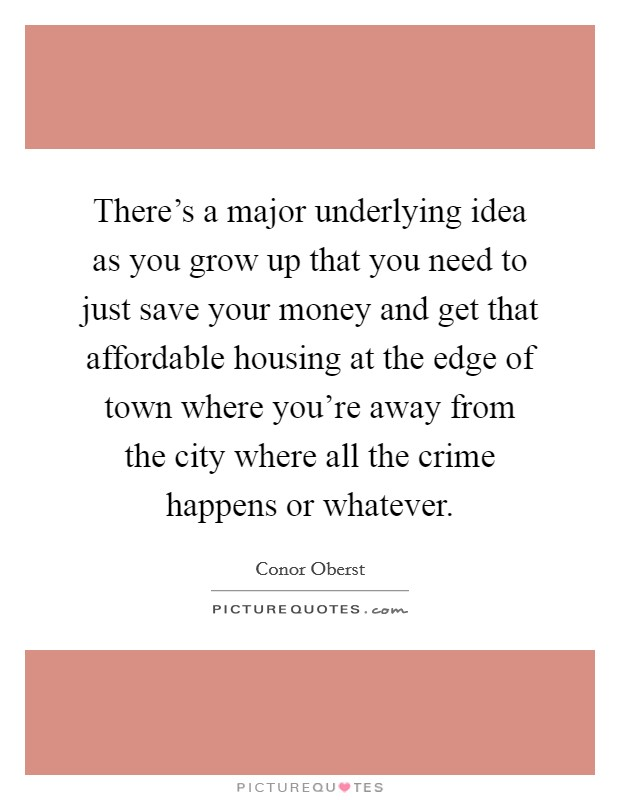 There's a major underlying idea as you grow up that you need to just save your money and get that affordable housing at the edge of town where you're away from the city where all the crime happens or whatever Picture Quote #1
