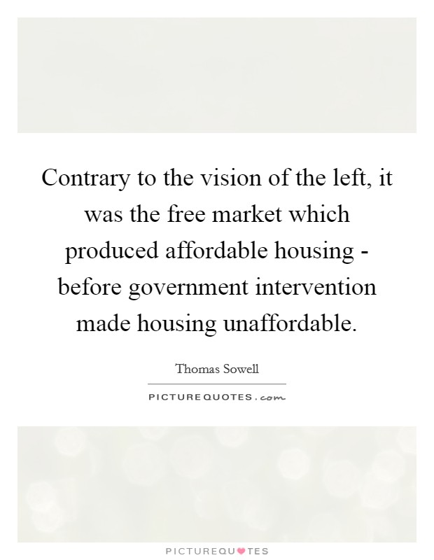 Contrary to the vision of the left, it was the free market which produced affordable housing - before government intervention made housing unaffordable Picture Quote #1
