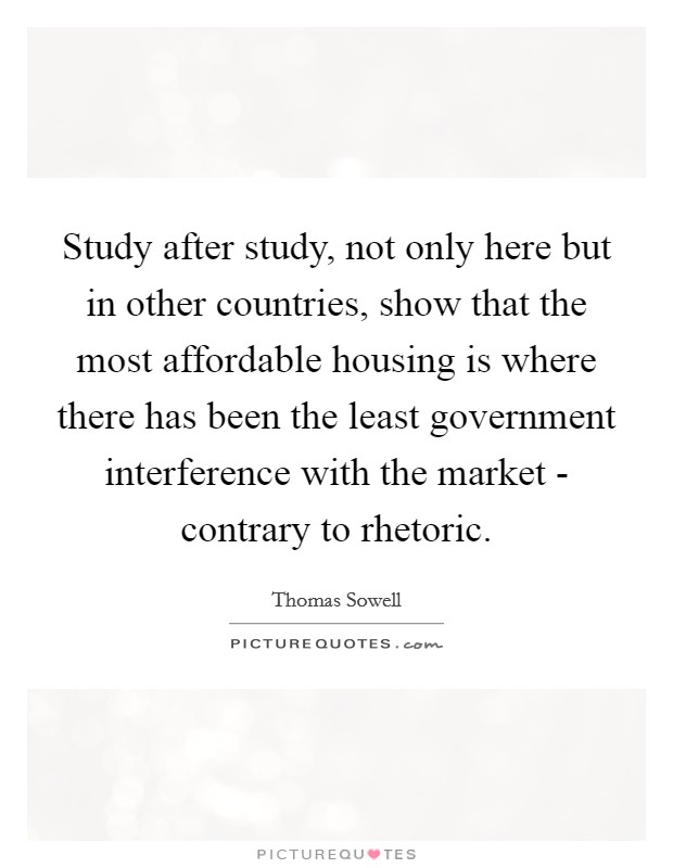 Study after study, not only here but in other countries, show that the most affordable housing is where there has been the least government interference with the market - contrary to rhetoric Picture Quote #1