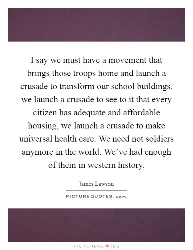 I say we must have a movement that brings those troops home and launch a crusade to transform our school buildings, we launch a crusade to see to it that every citizen has adequate and affordable housing, we launch a crusade to make universal health care. We need not soldiers anymore in the world. We've had enough of them in western history Picture Quote #1
