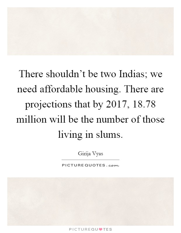 There shouldn't be two Indias; we need affordable housing. There are projections that by 2017, 18.78 million will be the number of those living in slums Picture Quote #1