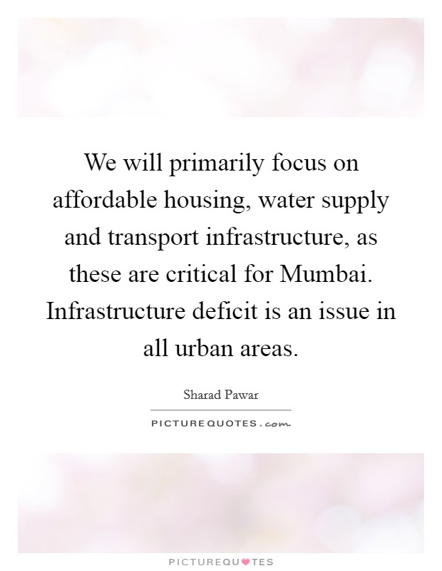 We will primarily focus on affordable housing, water supply and transport infrastructure, as these are critical for Mumbai. Infrastructure deficit is an issue in all urban areas Picture Quote #1