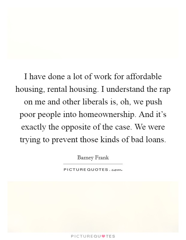 I have done a lot of work for affordable housing, rental housing. I understand the rap on me and other liberals is, oh, we push poor people into homeownership. And it's exactly the opposite of the case. We were trying to prevent those kinds of bad loans Picture Quote #1