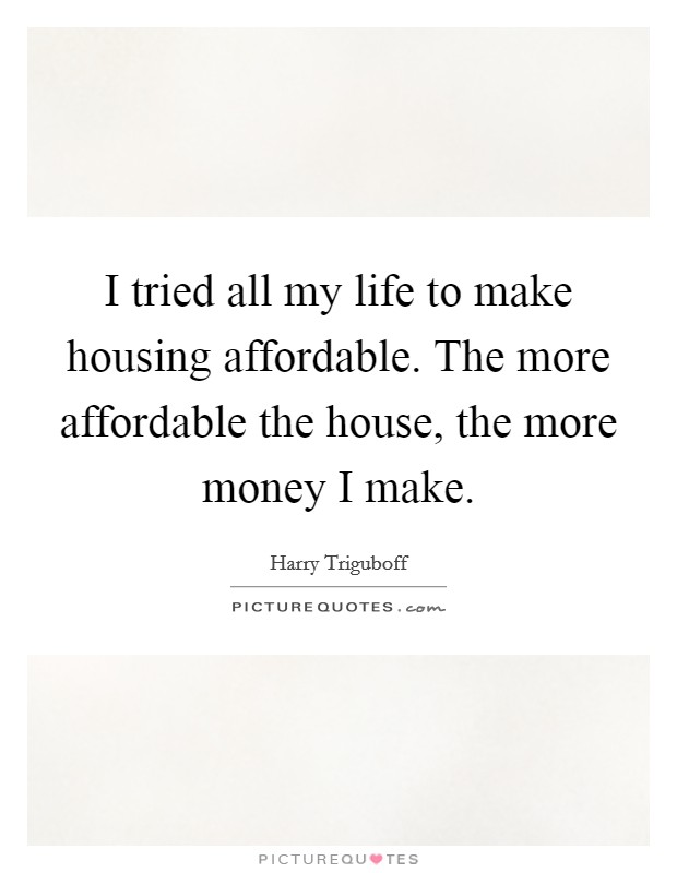I tried all my life to make housing affordable. The more affordable the house, the more money I make Picture Quote #1