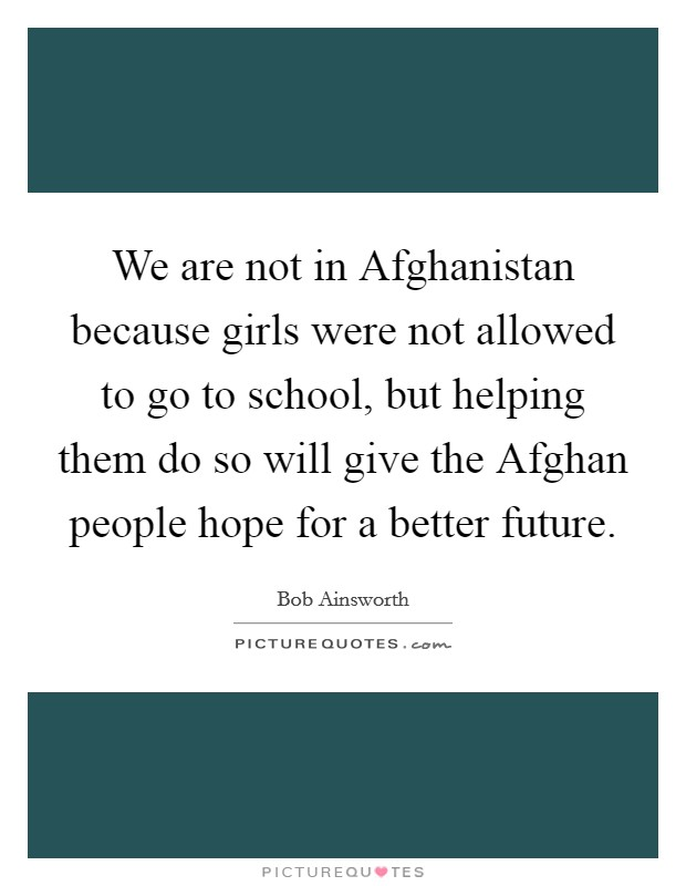 We are not in Afghanistan because girls were not allowed to go to school, but helping them do so will give the Afghan people hope for a better future Picture Quote #1