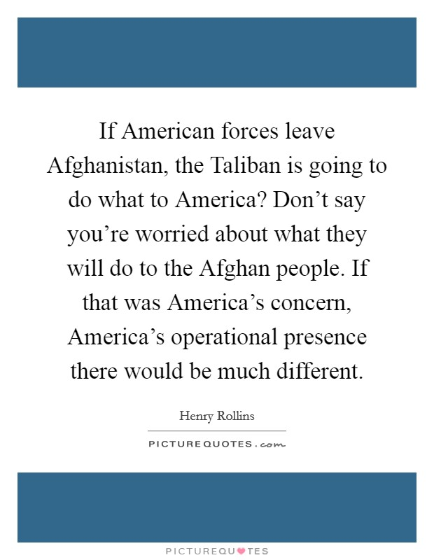 If American forces leave Afghanistan, the Taliban is going to do what to America? Don't say you're worried about what they will do to the Afghan people. If that was America's concern, America's operational presence there would be much different Picture Quote #1
