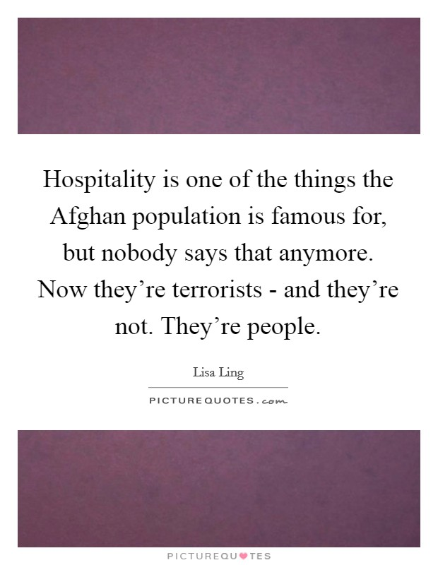 Hospitality is one of the things the Afghan population is famous for, but nobody says that anymore. Now they're terrorists - and they're not. They're people Picture Quote #1