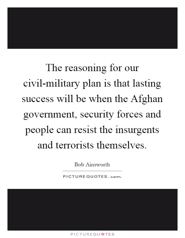 The reasoning for our civil-military plan is that lasting success will be when the Afghan government, security forces and people can resist the insurgents and terrorists themselves Picture Quote #1