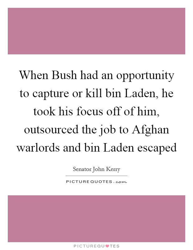 When Bush had an opportunity to capture or kill bin Laden, he took his focus off of him, outsourced the job to Afghan warlords and bin Laden escaped Picture Quote #1