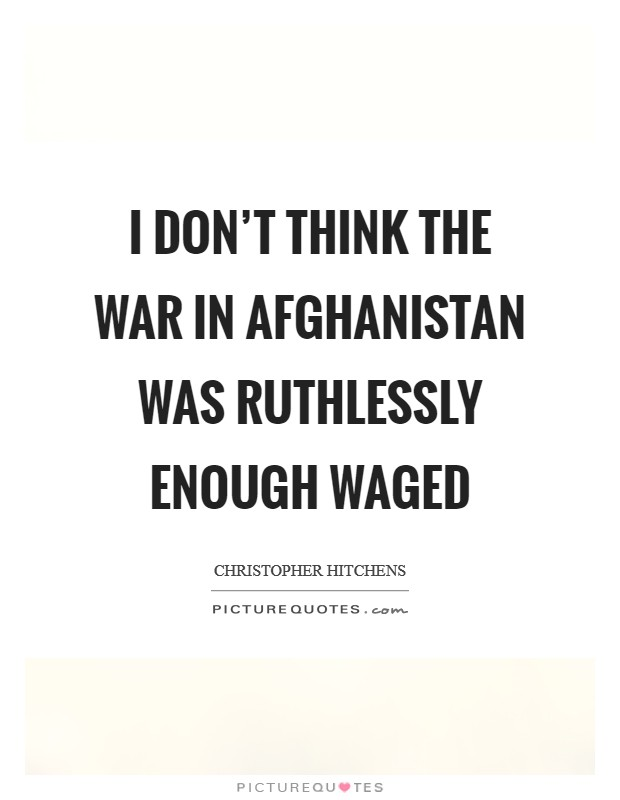 I don't think the war in Afghanistan was ruthlessly enough waged Picture Quote #1
