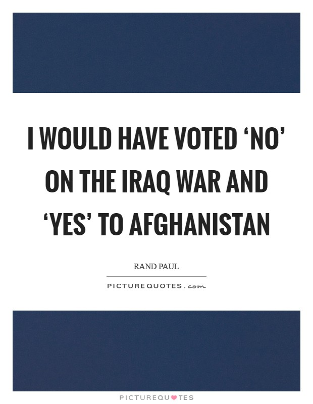 I would have voted 'no' on the Iraq war and 'yes' to Afghanistan Picture Quote #1
