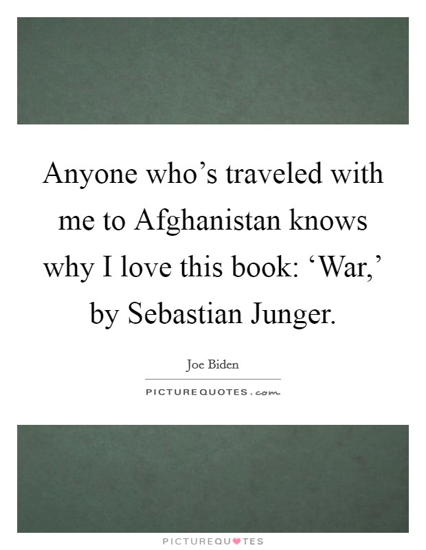 Anyone who's traveled with me to Afghanistan knows why I love this book: 'War,' by Sebastian Junger Picture Quote #1