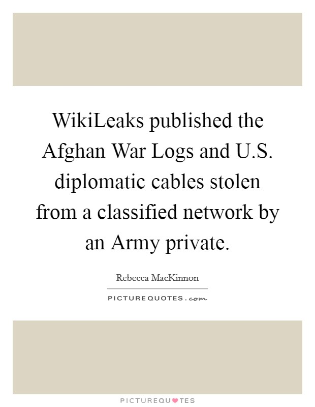 WikiLeaks published the Afghan War Logs and U.S. diplomatic cables stolen from a classified network by an Army private Picture Quote #1