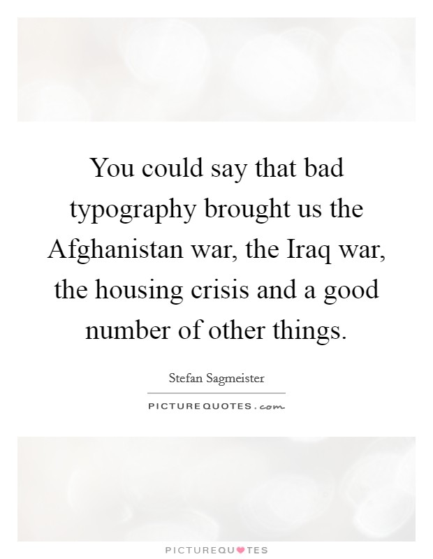 You could say that bad typography brought us the Afghanistan war, the Iraq war, the housing crisis and a good number of other things Picture Quote #1